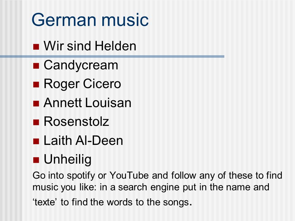 German music Wir sind Helden Candycream Roger Cicero Annett Louisan Rosenstolz Laith Al-Deen Unheilig Go into spotify or YouTube and follow any of these to find music you like: in a search engine put in the name and 'texte' to find the words to the songs.