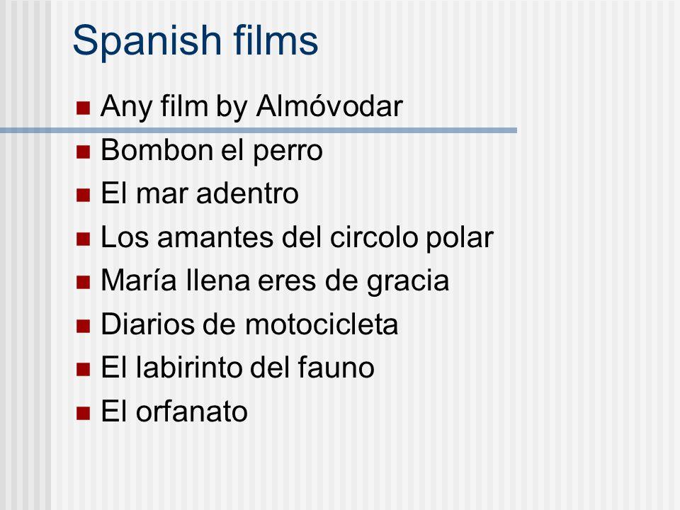 Spanish films Any film by Almóvodar Bombon el perro El mar adentro Los amantes del circolo polar María llena eres de gracia Diarios de motocicleta El labirinto del fauno El orfanato