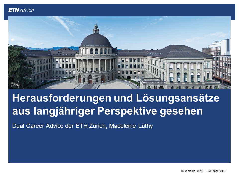 || Dual Career Advice der ETH Zürich, Madeleine Lüthy Oktober 2014(Madeleine Lüthy) Herausforderungen und Lösungsansätze aus langjähriger Perspektive