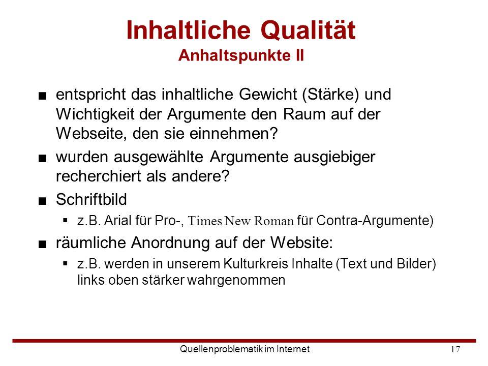 Quellenproblematik im Internet17 Inhaltliche Qualität Anhaltspunkte II ■entspricht das inhaltliche Gewicht (Stärke) und Wichtigkeit der Argumente den