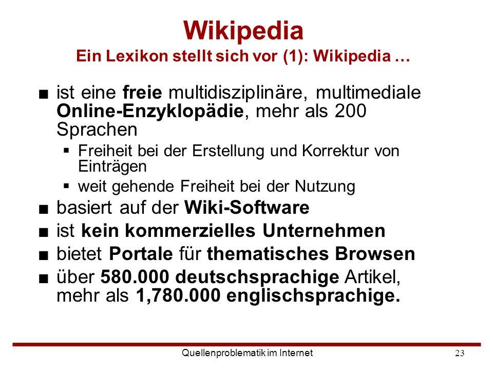 Quellenproblematik im Internet23 Wikipedia Ein Lexikon stellt sich vor (1): Wikipedia … ■ist eine freie multidisziplinäre, multimediale Online-Enzyklo