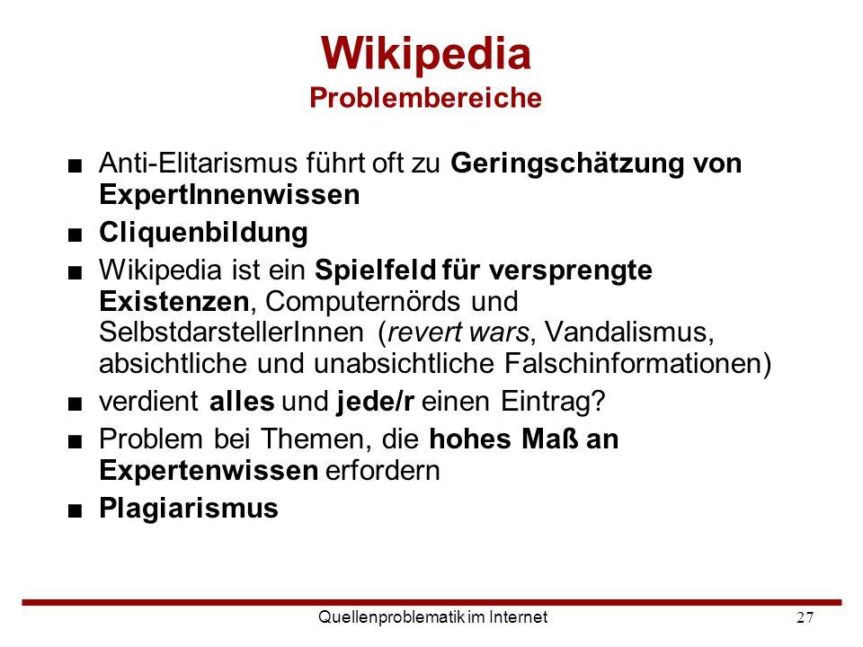 Quellenproblematik im Internet27 Wikipedia Problembereiche ■Anti-Elitarismus führt oft zu Geringschätzung von ExpertInnenwissen ■Cliquenbildung ■Wikip