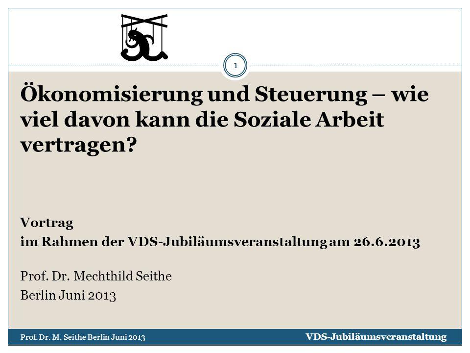 Ökonomisierung und Steuerung – wie viel davon kann die Soziale Arbeit vertragen? Vortrag im Rahmen der VDS-Jubiläumsveranstaltung am 26.6.2013 Prof. D