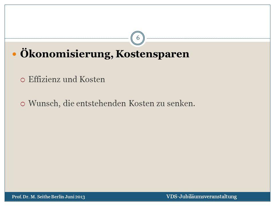 Ökonomisierung, Kostensparen  Effizienz und Kosten  Wunsch, die entstehenden Kosten zu senken. VDS-Jubiläumsveranstaltung Prof. Dr. M. Seithe Berlin