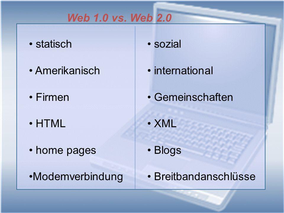Web 1.0 vs. Web 2.0 statisch Amerikanisch Firmen HTML home pages Modemverbindung sozial international Gemeinschaften XML Blogs Breitbandanschlüsse