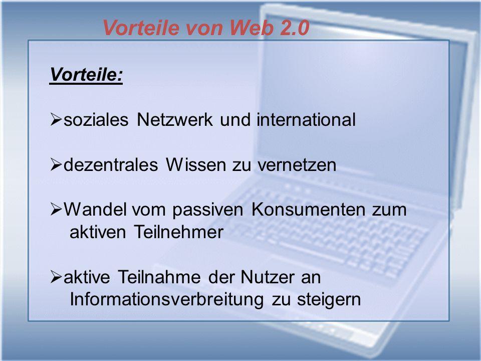 Vorteile von Web 2.0 Vorteile:  soziales Netzwerk und international  dezentrales Wissen zu vernetzen  Wandel vom passiven Konsumenten zum aktiven T