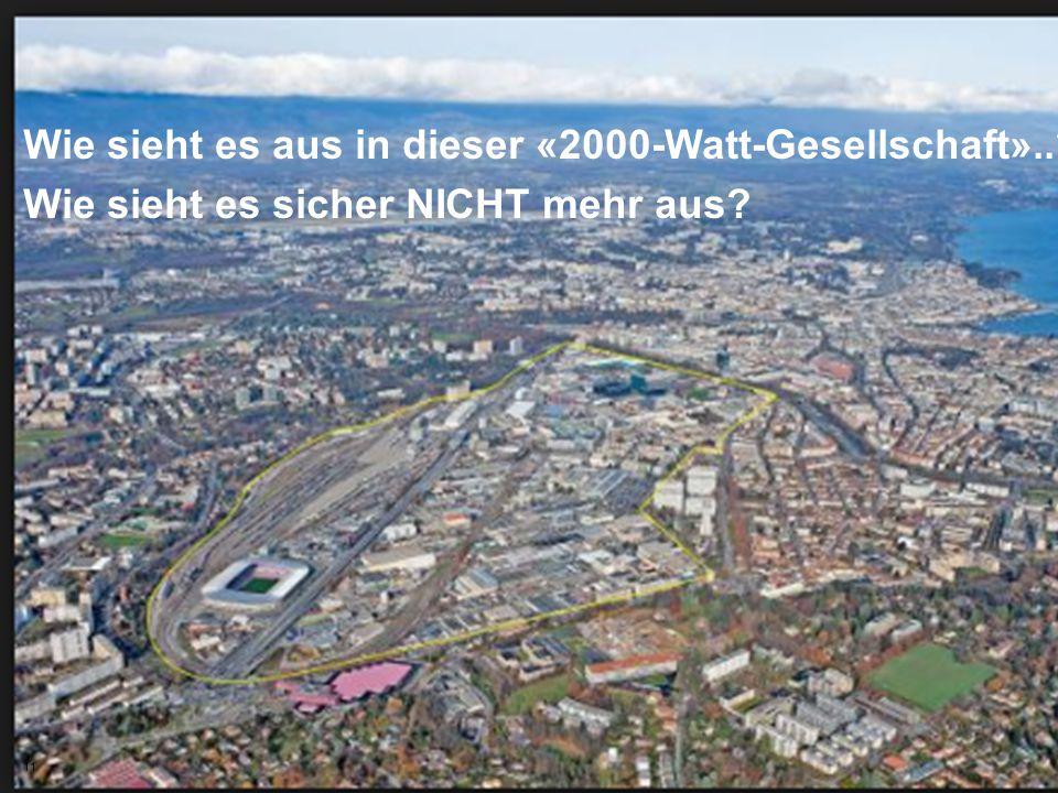 11 Wie sieht es aus in dieser «2000-Watt-Gesellschaft»..? Wie sieht es sicher NICHT mehr aus? 11