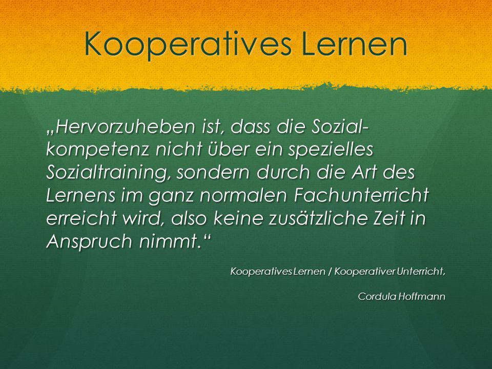 """Kooperatives Lernen """"Hervorzuheben ist, dass die Sozial- kompetenz nicht über ein spezielles Sozialtraining, sondern durch die Art des Lernens im ganz"""