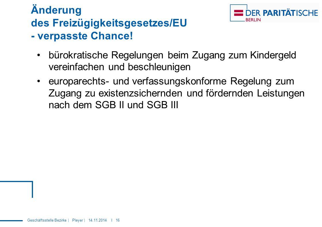 Geschäftsstelle Bezirke | Pleyer | 14.11.2014 I 16 Änderung des Freizügigkeitsgesetzes/EU - verpasste Chance! bürokratische Regelungen beim Zugang zum
