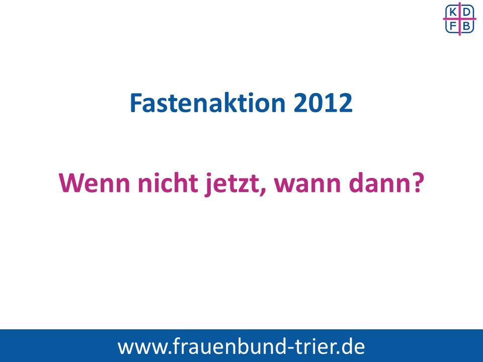 Fastenaktion 2012 Wenn nicht jetzt, wann dann? www.frauenbund-trier.de
