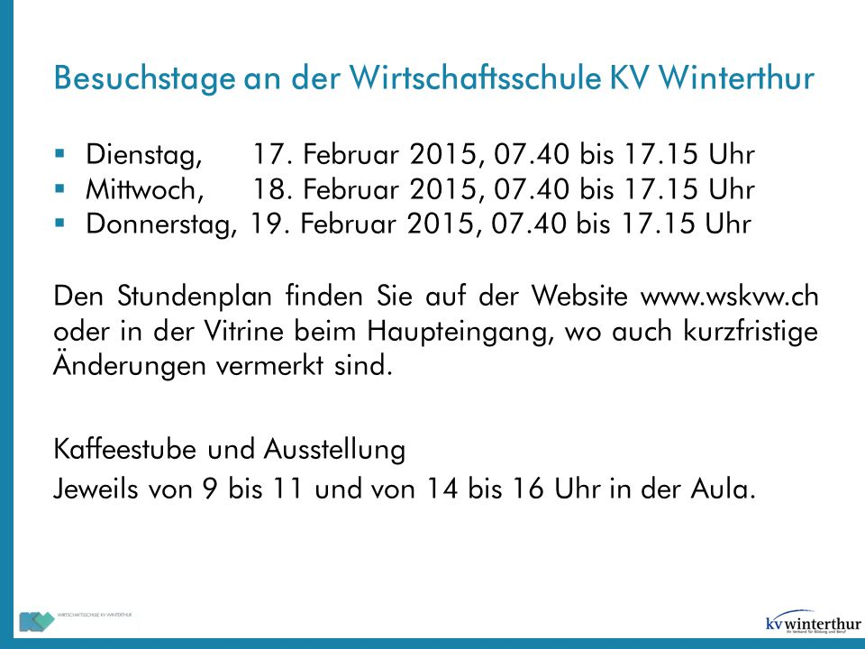 Besuchstage an der Wirtschaftsschule KV Winterthur  Dienstag, 17. Februar 2015, 07.40 bis 17.15 Uhr  Mittwoch, 18. Februar 2015, 07.40 bis 17.15 Uhr