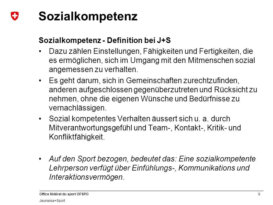 9 Office fédéral du sport OFSPO Jeunesse+Sport Sozialkompetenz Sozialkompetenz - Definition bei J+S Dazu zählen Einstellungen, Fähigkeiten und Fertigkeiten, die es ermöglichen, sich im Umgang mit den Mitmenschen sozial angemessen zu verhalten.