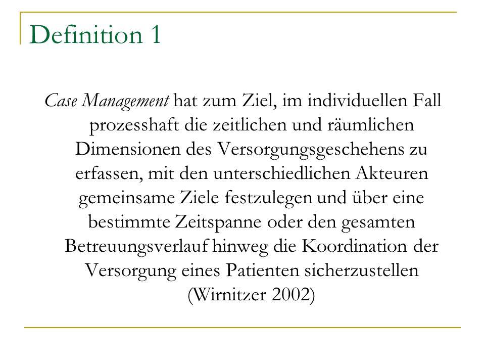 Definition 1 Case Management hat zum Ziel, im individuellen Fall prozesshaft die zeitlichen und räumlichen Dimensionen des Versorgungsgeschehens zu er