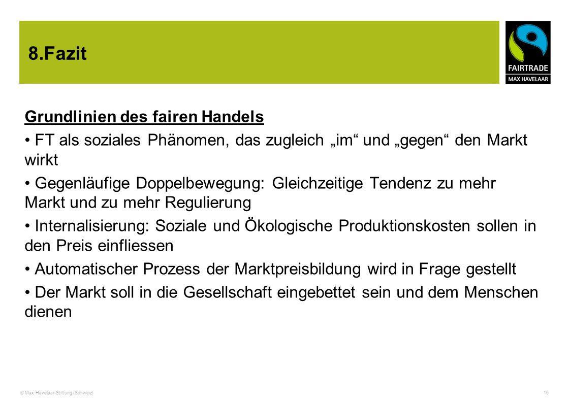 """© Max Havelaar-Stiftung (Schweiz) 16 8.Fazit Grundlinien des fairen Handels FT als soziales Phänomen, das zugleich """"im"""" und """"gegen"""" den Markt wirkt Ge"""