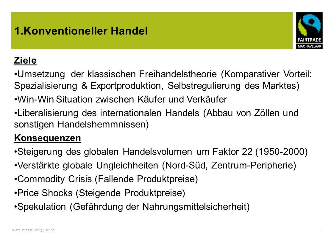 © Max Havelaar-Stiftung (Schweiz) 3 1.Konventioneller Handel Ziele Umsetzung der klassischen Freihandelstheorie (Komparativer Vorteil: Spezialisierung