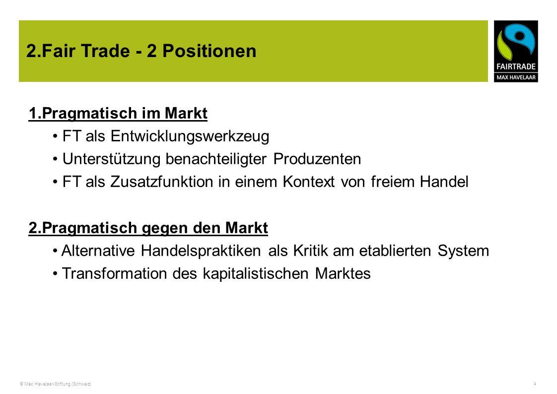 © Max Havelaar-Stiftung (Schweiz) 4 2.Fair Trade - 2 Positionen 1.Pragmatisch im Markt FT als Entwicklungswerkzeug Unterstützung benachteiligter Produ