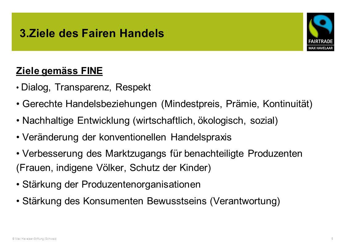 © Max Havelaar-Stiftung (Schweiz) 5 3.Ziele des Fairen Handels Ziele gemäss FINE Dialog, Transparenz, Respekt Gerechte Handelsbeziehungen (Mindestprei