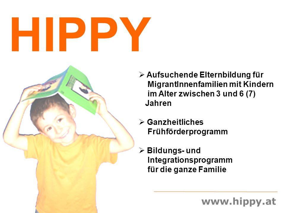 www.hippy.at HIPPY  Aufsuchende Elternbildung für MigrantInnenfamilien mit Kindern im Alter zwischen 3 und 6 (7) Jahren  Ganzheitliches Frühförderpr