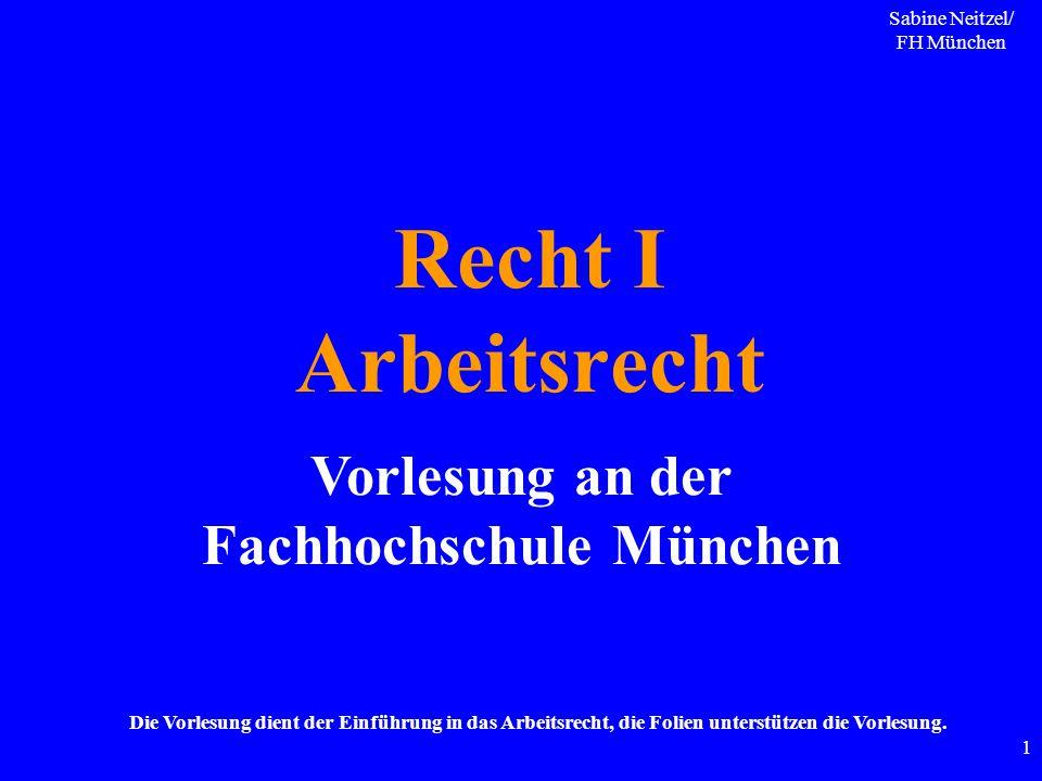 Sabine Neitzel/ FH München 1 Recht I Arbeitsrecht Vorlesung an der Fachhochschule München Die Vorlesung dient der Einführung in das Arbeitsrecht, die