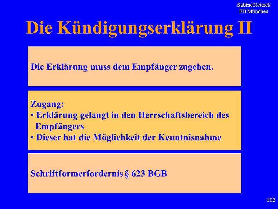 Sabine Neitzel/ FH München 102 Die Kündigungserklärung II Die Erklärung muss dem Empfänger zugehen. Zugang: Erklärung gelangt in den Herrschaftsbereic