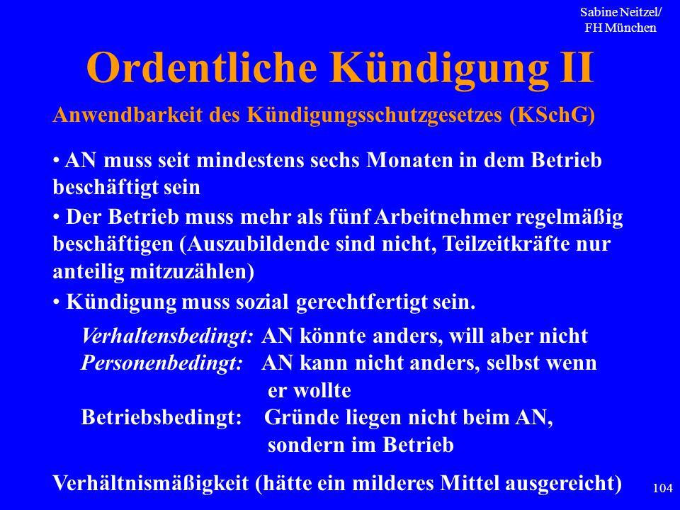 Sabine Neitzel/ FH München 104 Ordentliche Kündigung II Anwendbarkeit des Kündigungsschutzgesetzes (KSchG) AN muss seit mindestens sechs Monaten in de