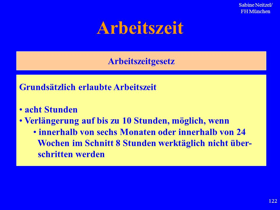 Sabine Neitzel/ FH München 122 Arbeitszeit Arbeitszeitgesetz Grundsätzlich erlaubte Arbeitszeit acht Stunden Verlängerung auf bis zu 10 Stunden, mögli