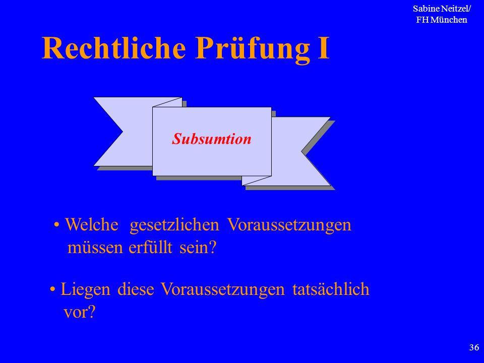 Sabine Neitzel/ FH München 36 Rechtliche Prüfung I Subsumtion Welche gesetzlichen Voraussetzungen müssen erfüllt sein? Liegen diese Voraussetzungen ta
