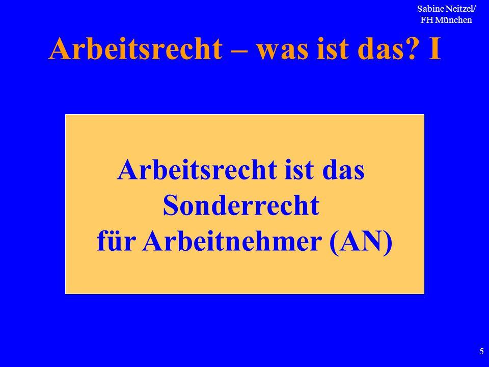 Sabine Neitzel/ FH München 5 Arbeitsrecht – was ist das? I Arbeitsrecht ist das Sonderrecht für Arbeitnehmer (AN)