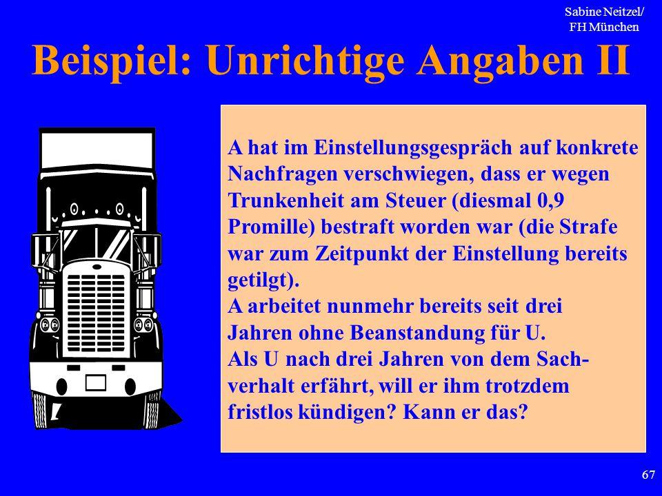 Sabine Neitzel/ FH München 67 Beispiel: Unrichtige Angaben II A hat im Einstellungsgespräch auf konkrete Nachfragen verschwiegen, dass er wegen Trunke
