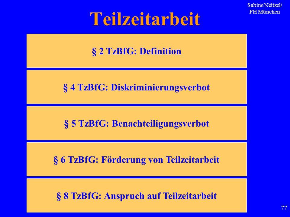 Sabine Neitzel/ FH München 77 Teilzeitarbeit § 2 TzBfG: Definition § 4 TzBfG: Diskriminierungsverbot § 5 TzBfG: Benachteiligungsverbot § 6 TzBfG: Förd