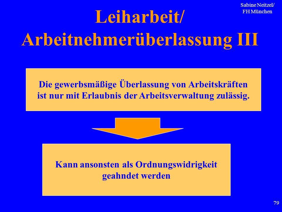 Sabine Neitzel/ FH München 79 Leiharbeit/ Arbeitnehmerüberlassung III Die gewerbsmäßige Überlassung von Arbeitskräften ist nur mit Erlaubnis der Arbei