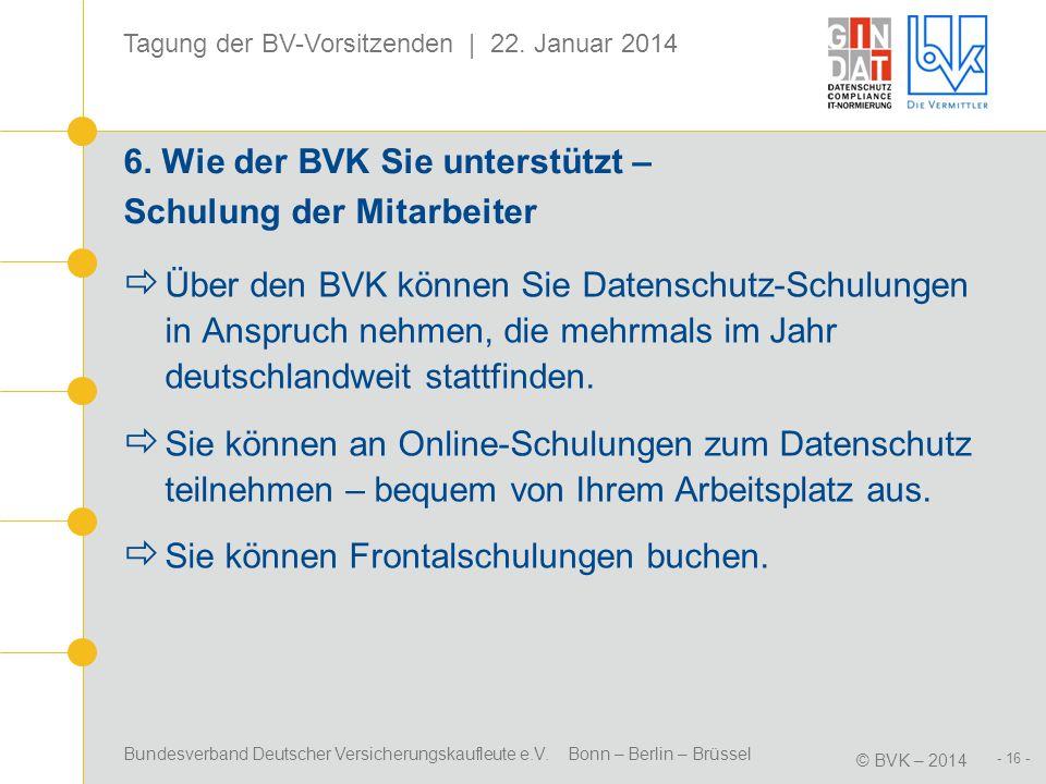 Bundesverband Deutscher Versicherungskaufleute e.V. Bonn – Berlin – Brüssel © BVK – 2014 Tagung der BV-Vorsitzenden | 22. Januar 2014 - 16 - 6. Wie de