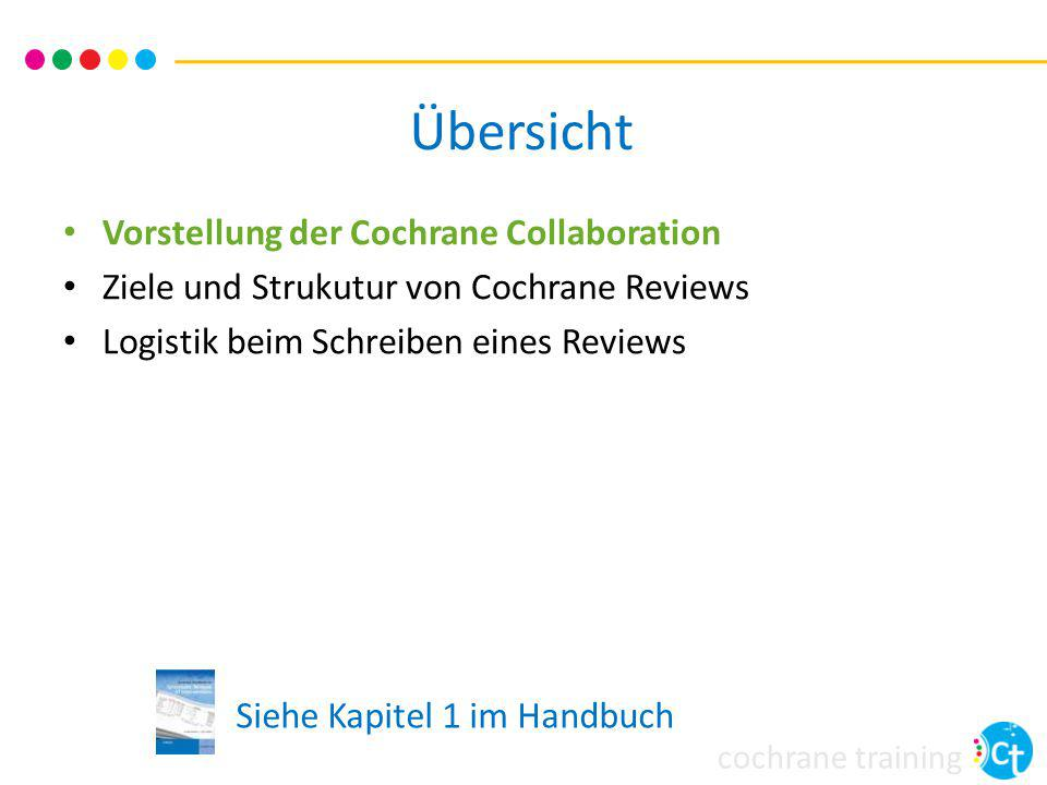 cochrane training Übersicht Vorstellen der Cochrane Collaboration Ziele und Struktur von Cochrane Reviews Logistik beim Schreiben eines Reviews Siehe Kapitel 2 im Handbuch