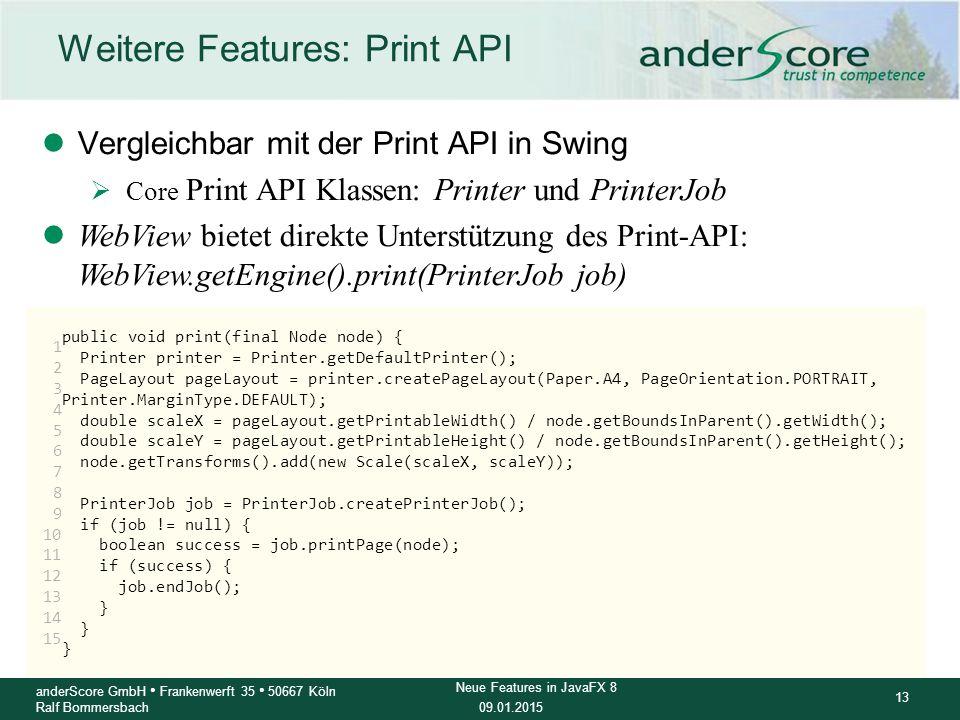 09.01.2015 13 anderScore GmbH Frankenwerft 35 50667 Köln Ralf Bommersbach Neue Features in JavaFX 8 Weitere Features: Print API lVergleichbar mit der