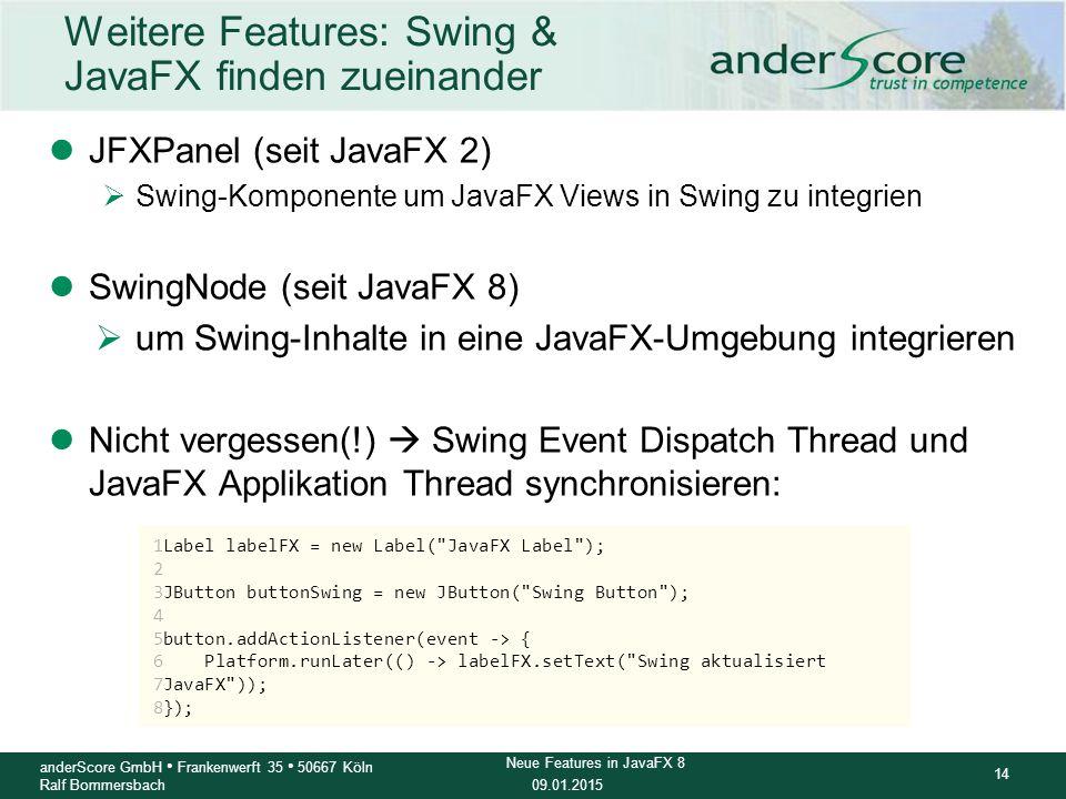 09.01.2015 14 anderScore GmbH Frankenwerft 35 50667 Köln Ralf Bommersbach Neue Features in JavaFX 8 Weitere Features: Swing & JavaFX finden zueinander