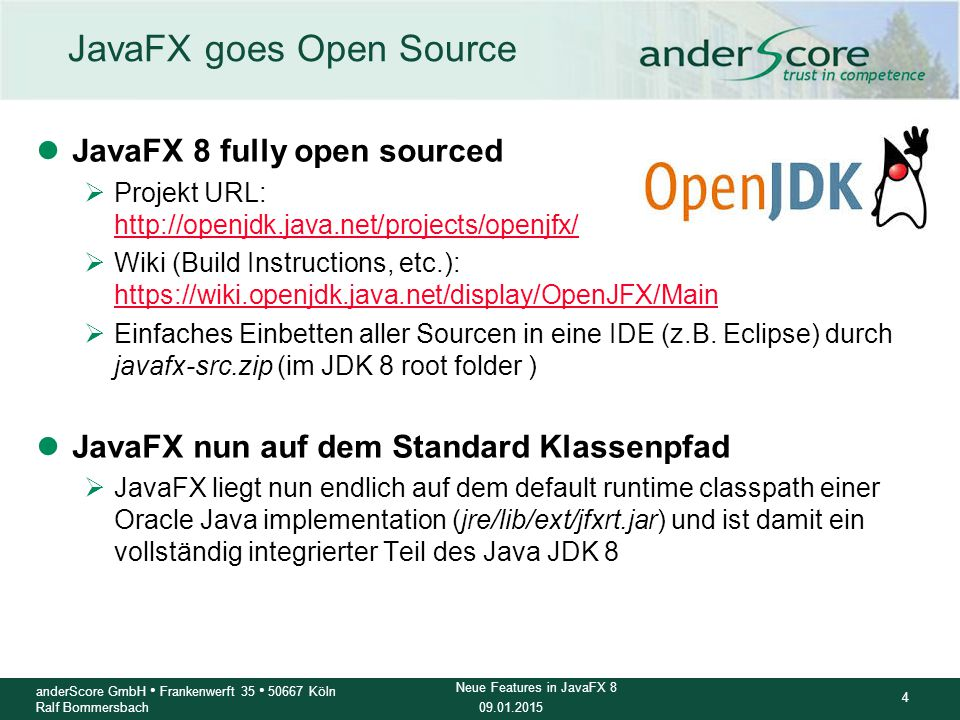 09.01.2015 4 anderScore GmbH Frankenwerft 35 50667 Köln Ralf Bommersbach Neue Features in JavaFX 8 JavaFX goes Open Source lJavaFX 8 fully open source