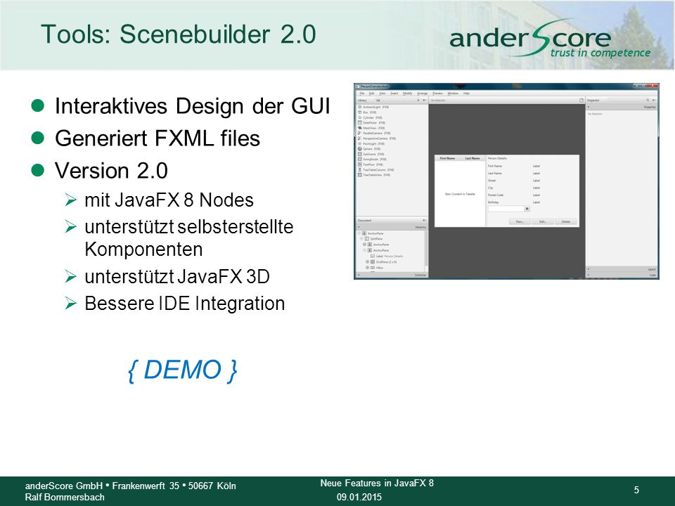 09.01.2015 6 anderScore GmbH Frankenwerft 35 50667 Köln Ralf Bommersbach Neue Features in JavaFX 8 Tools: e(fx) Eclipse Addon lEmpfohlenes Eclipse-Plugin für JavaFX 8 Entwicklung lPatches eclipse  JDK 8 ready lDownload (all-in-one bundle):  http://efxclipse.bestsolution.at/ install.html#all-in-one http://efxclipse.bestsolution.at/ install.html#all-in-one