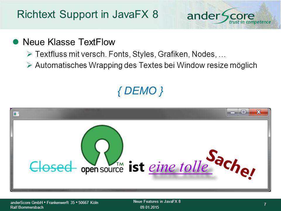 09.01.2015 8 anderScore GmbH Frankenwerft 35 50667 Köln Ralf Bommersbach Neue Features in JavaFX 8 JavaFX goes 3D: Shape3D und Konsorten Shape3D class Hierarchy: ljavafx.scene.Node ljavafx.scene.shape.Shape3D (abstract) ljavafx.scene.shape.MeshView ljavafx.scene.shape.Box ljavafx.scene.shape.Cylinder ljavafx.scene.shape.Sphere Mesh Class Hierarchy: ljavafx.scene.shape.Mesh (abstract) ljavafx.scene.shape.TriangleMesh { DEMO }