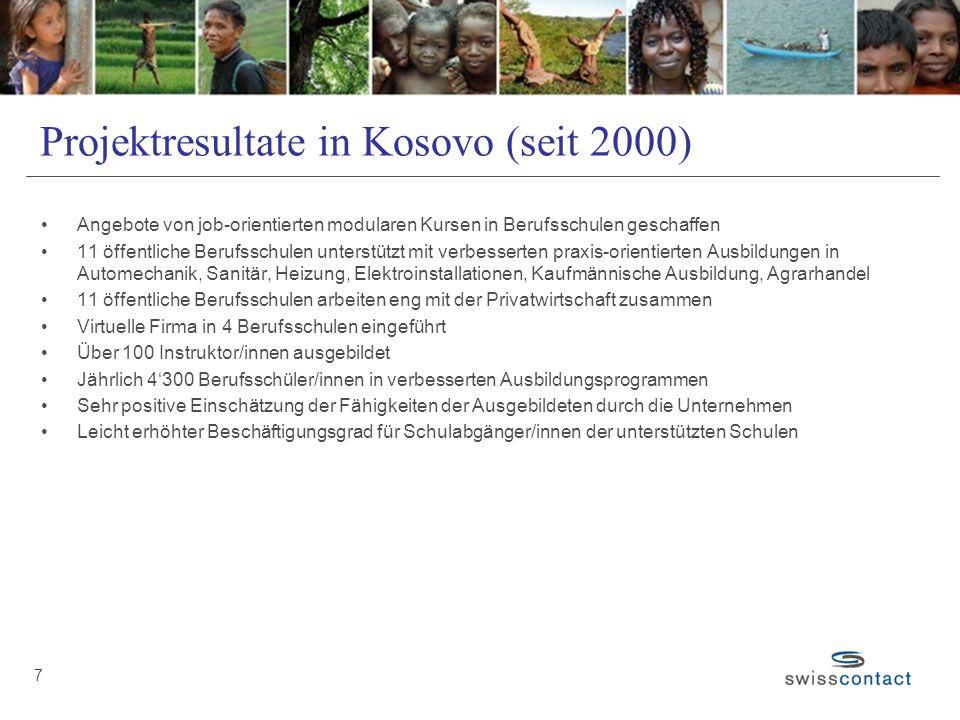 Projektresultate in Kosovo (seit 2000) Angebote von job-orientierten modularen Kursen in Berufsschulen geschaffen 11 öffentliche Berufsschulen unterstützt mit verbesserten praxis-orientierten Ausbildungen in Automechanik, Sanitär, Heizung, Elektroinstallationen, Kaufmännische Ausbildung, Agrarhandel 11 öffentliche Berufsschulen arbeiten eng mit der Privatwirtschaft zusammen Virtuelle Firma in 4 Berufsschulen eingeführt Über 100 Instruktor/innen ausgebildet Jährlich 4'300 Berufsschüler/innen in verbesserten Ausbildungsprogrammen Sehr positive Einschätzung der Fähigkeiten der Ausgebildeten durch die Unternehmen Leicht erhöhter Beschäftigungsgrad für Schulabgänger/innen der unterstützten Schulen 7