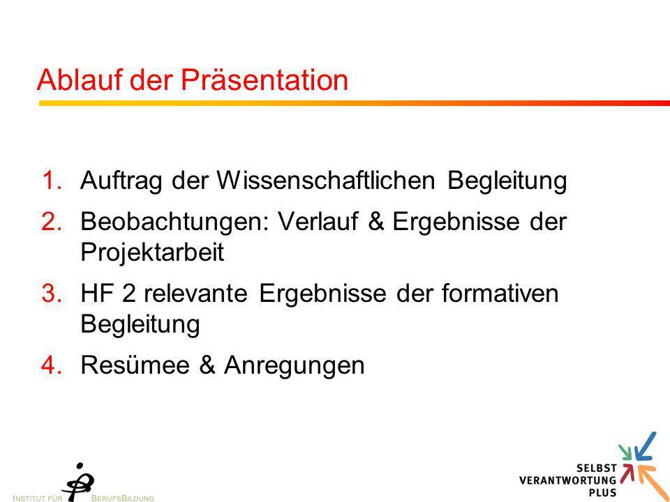 Ablauf der Präsentation 1.Auftrag der Wissenschaftlichen Begleitung 2.Beobachtungen: Verlauf & Ergebnisse der Projektarbeit 3.HF 2 relevante Ergebnisse der formativen Begleitung 4.Resümee & Anregungen