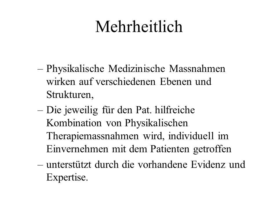Mehrheitlich –Physikalische Medizinische Massnahmen wirken auf verschiedenen Ebenen und Strukturen, –Die jeweilig für den Pat. hilfreiche Kombination