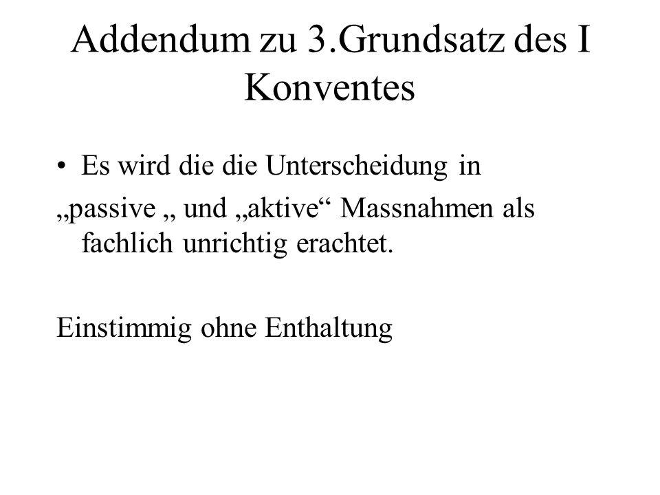 """Addendum zu 3.Grundsatz des I Konventes Es wird die die Unterscheidung in """"passive """" und """"aktive"""" Massnahmen als fachlich unrichtig erachtet. Einstimm"""