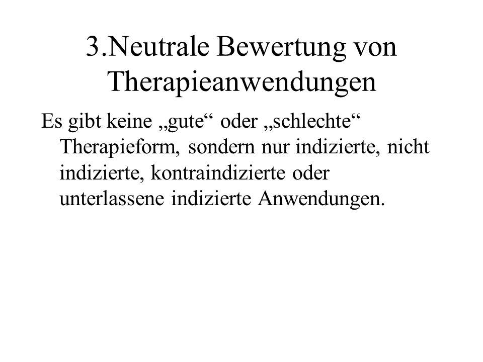 """3.Neutrale Bewertung von Therapieanwendungen Es gibt keine """"gute oder """"schlechte Therapieform, sondern nur indizierte, nicht indizierte, kontraindizierte oder unterlassene indizierte Anwendungen."""