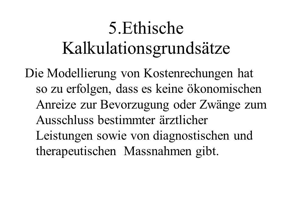 5.Ethische Kalkulationsgrundsätze Die Modellierung von Kostenrechungen hat so zu erfolgen, dass es keine ökonomischen Anreize zur Bevorzugung oder Zwä