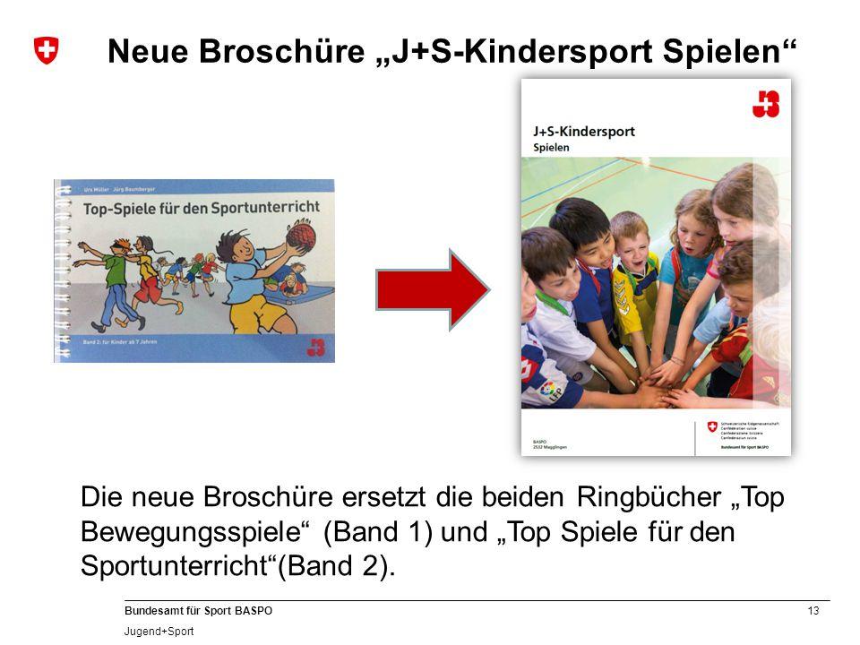"""13 Bundesamt für Sport BASPO Jugend+Sport Neue Broschüre """"J+S-Kindersport Spielen"""" Die neue Broschüre ersetzt die beiden Ringbücher """"Top Bewegungsspie"""