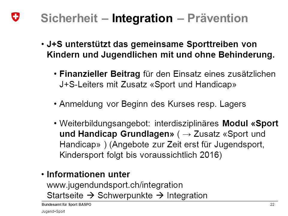 22 Bundesamt für Sport BASPO Jugend+Sport Sicherheit – Integration – Prävention J+S unterstützt das gemeinsame Sporttreiben von Kindern und Jugendlich