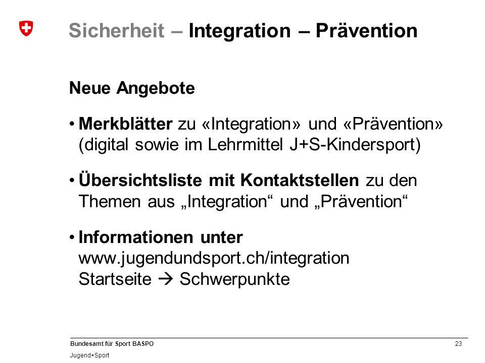 23 Bundesamt für Sport BASPO Jugend+Sport Sicherheit – Integration – Prävention Neue Angebote Merkblätter zu «Integration» und «Prävention» (digital s