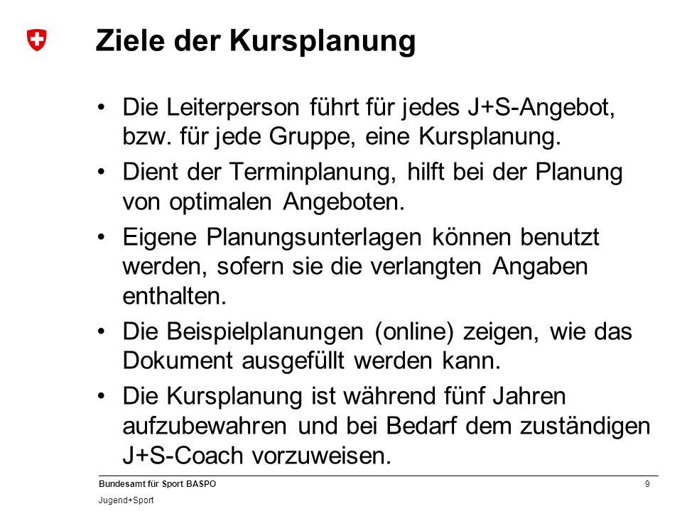 9 Bundesamt für Sport BASPO Jugend+Sport Ziele der Kursplanung Die Leiterperson führt für jedes J+S-Angebot, bzw. für jede Gruppe, eine Kursplanung. D