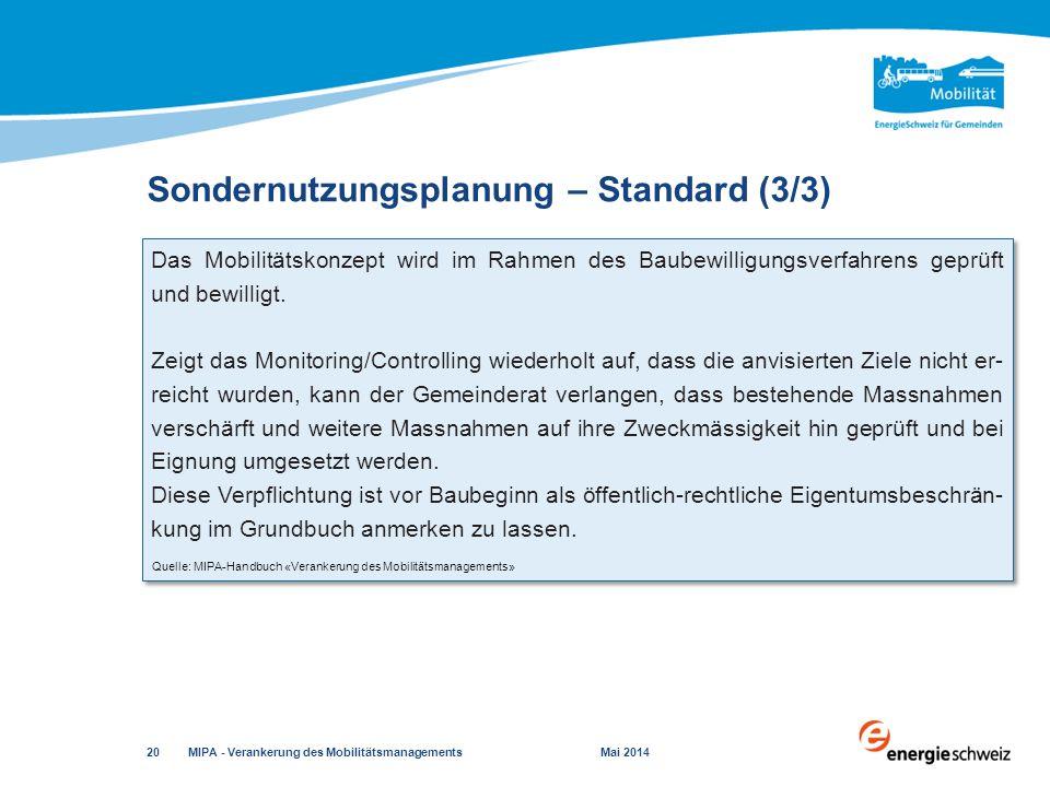 Sondernutzungsplanung – Standard (3/3) MIPA - Verankerung des Mobilitätsmanagements Mai 2014 20 Quelle: MIPA-Handbuch «Verankerung des Mobilitätsmanagements» Das Mobilitätskonzept wird im Rahmen des Baubewilligungsverfahrens geprüft und bewilligt.