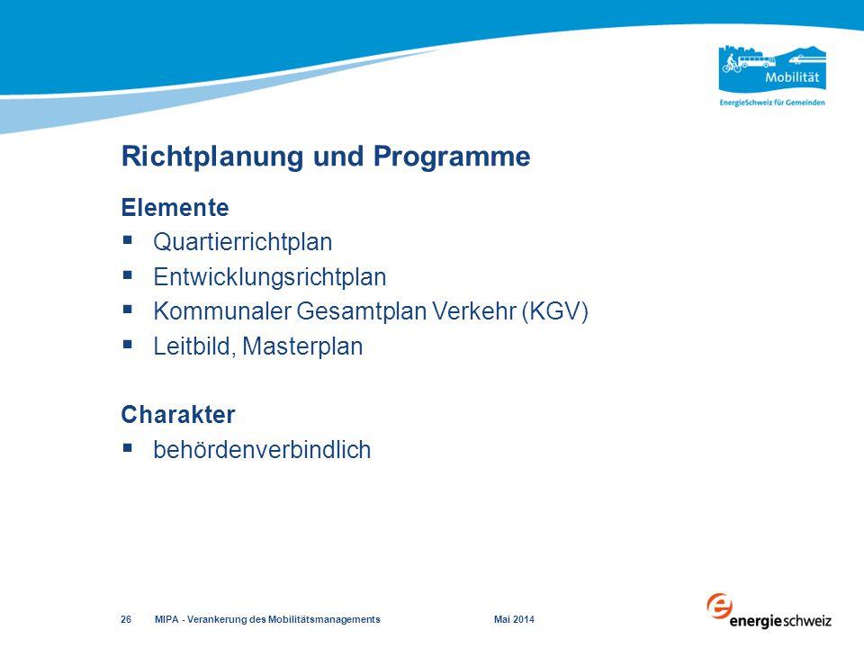 Elemente  Quartierrichtplan  Entwicklungsrichtplan  Kommunaler Gesamtplan Verkehr (KGV)  Leitbild, Masterplan Charakter  behördenverbindlich Richtplanung und Programme MIPA - Verankerung des Mobilitätsmanagements Mai 2014 26